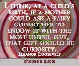 that gift should be curiosity. Eleanor Roosevelt at DailyLearners.com